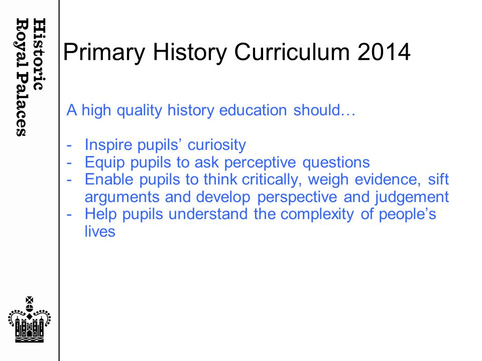 Primary History Curriculum 2014 A high quality history education should… -Inspire pupils' curiosity -Equip pupils to ask perceptive questions -Enable