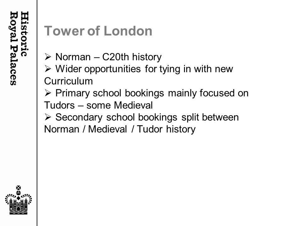 Tower of London  Norman – C20th history  Wider opportunities for tying in with new Curriculum  Primary school bookings mainly focused on Tudors – some Medieval  Secondary school bookings split between Norman / Medieval / Tudor history