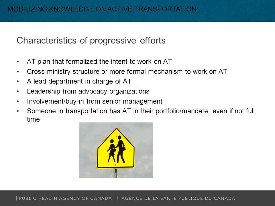 Characteristics of progressive efforts AT plan that formalized the intent to work on AT Cross-ministry structure or more formal mechanism to work on AT A lead department in charge of AT Leadership from advocacy organizations Involvement/buy-in from senior management Someone in transportation has AT in their portfolio/mandate, even if not full time MOBILIZING KNOWLEDGE ON ACTIVE TRANSPORTATION