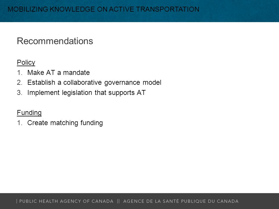 Recommendations Policy 1.Make AT a mandate 2.Establish a collaborative governance model 3.Implement legislation that supports AT Funding 1.Create matching funding MOBILIZING KNOWLEDGE ON ACTIVE TRANSPORTATION
