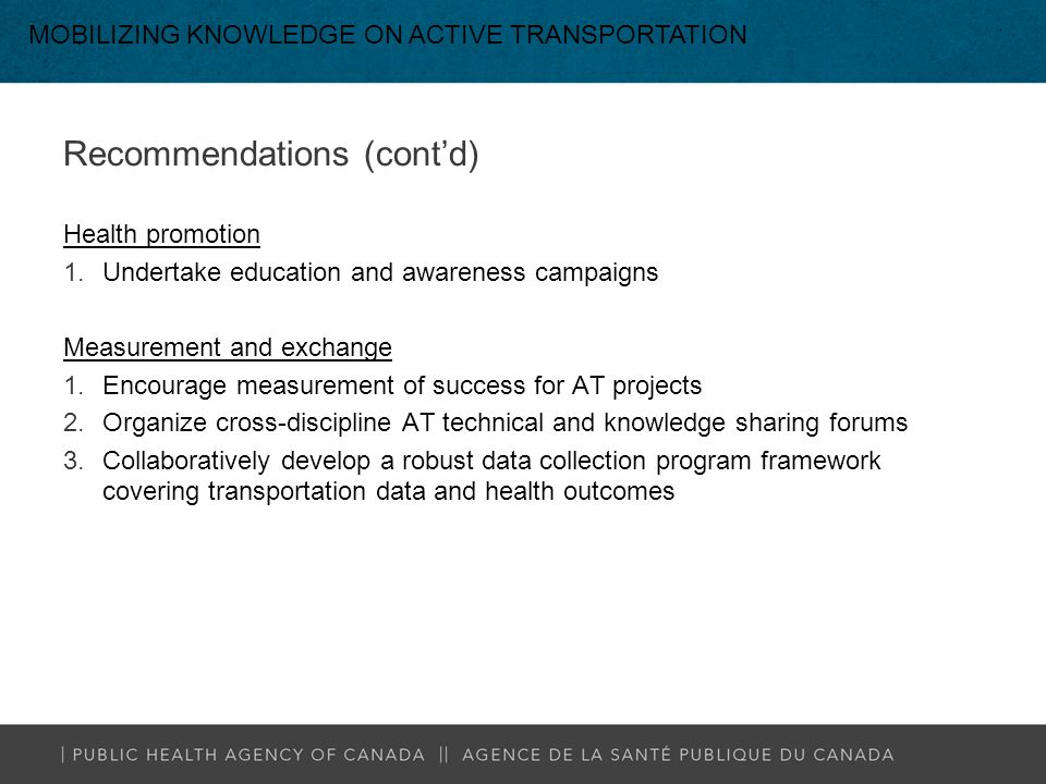 Recommendations (cont'd) Health promotion 1.Undertake education and awareness campaigns Measurement and exchange 1.Encourage measurement of success for AT projects 2.Organize cross-discipline AT technical and knowledge sharing forums 3.Collaboratively develop a robust data collection program framework covering transportation data and health outcomes MOBILIZING KNOWLEDGE ON ACTIVE TRANSPORTATION