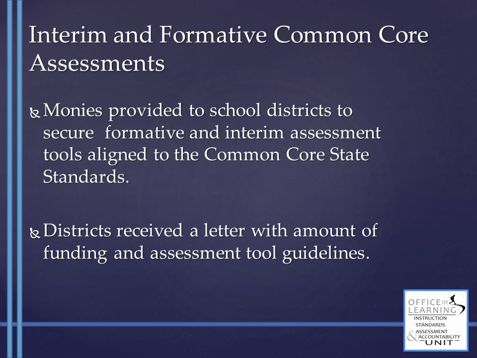  Monies provided to school districts to secure formative and interim assessment tools aligned to the Common Core State Standards.  Monies provided t