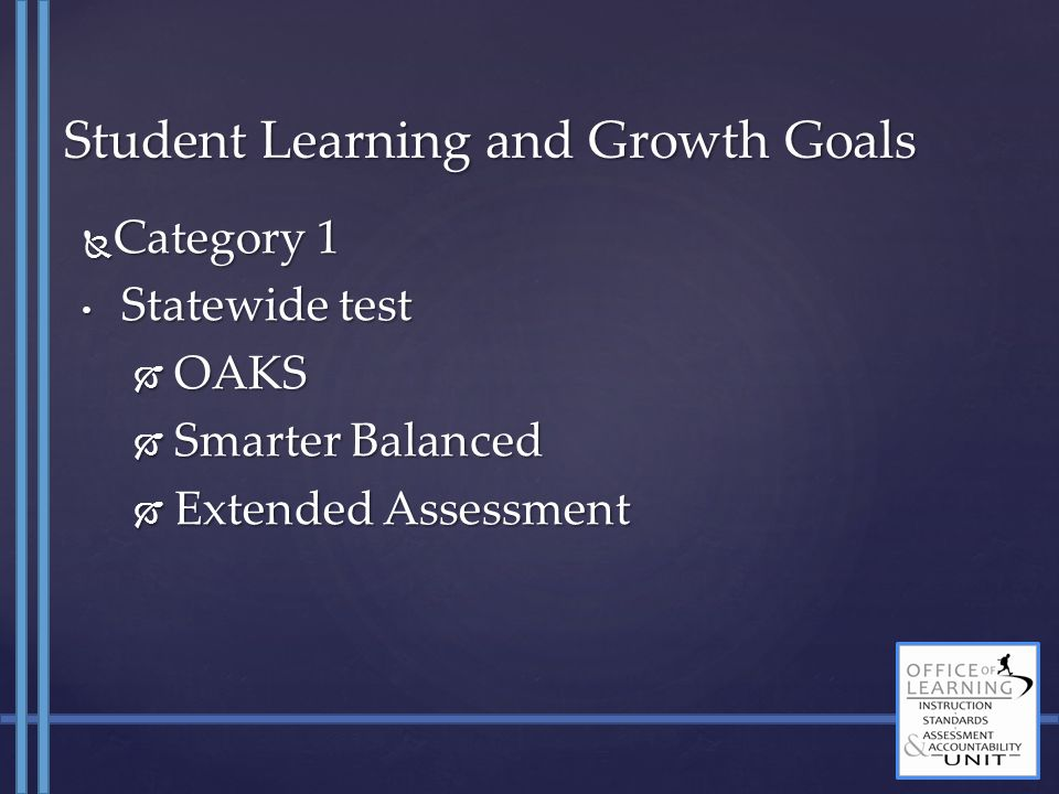  Category 1 Statewide test Statewide test  OAKS  Smarter Balanced  Extended Assessment Student Learning and Growth Goals