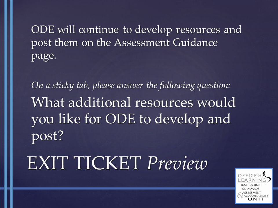 ODE will continue to develop resources and post them on the Assessment Guidance page. On a sticky tab, please answer the following question: What addi