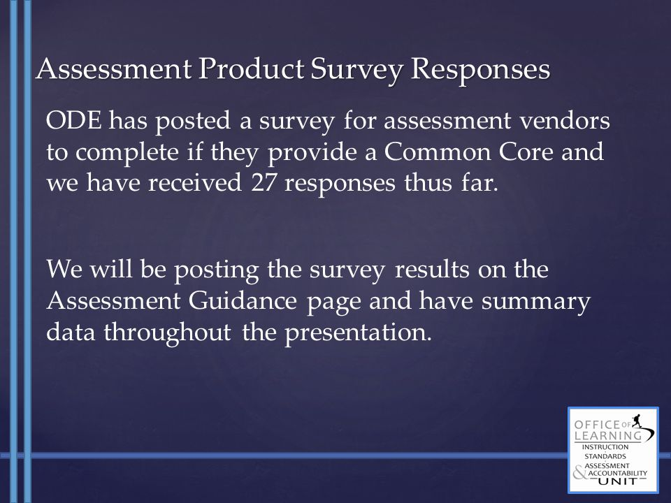 Assessment Product Survey Responses ODE has posted a survey for assessment vendors to complete if they provide a Common Core and we have received 27 r