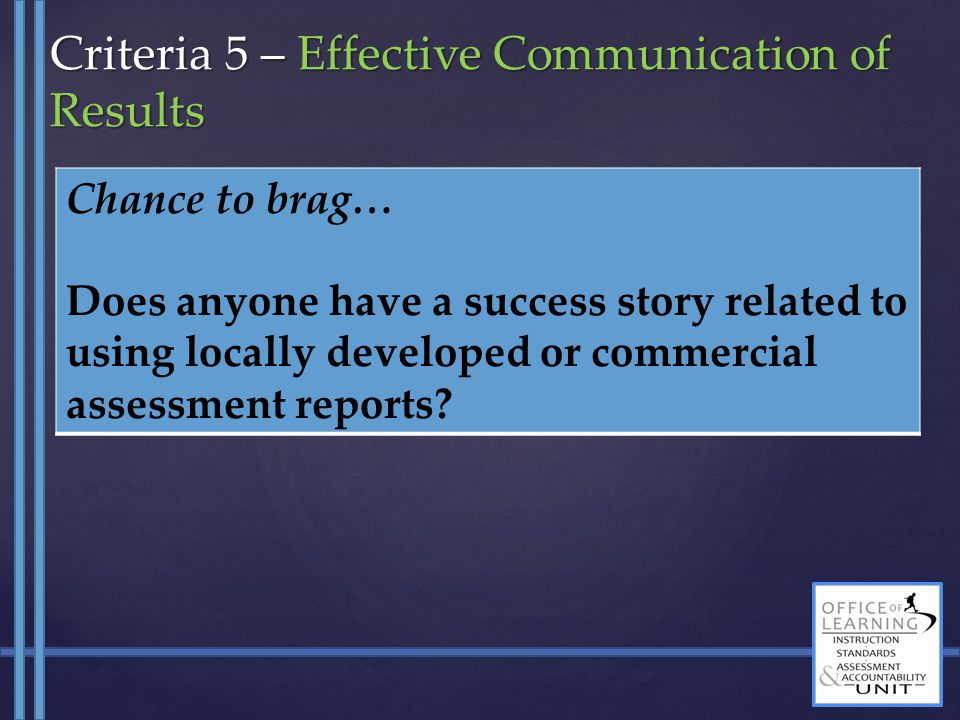 Chance to brag… Does anyone have a success story related to using locally developed or commercial assessment reports? Criteria 5 – Effective Communica