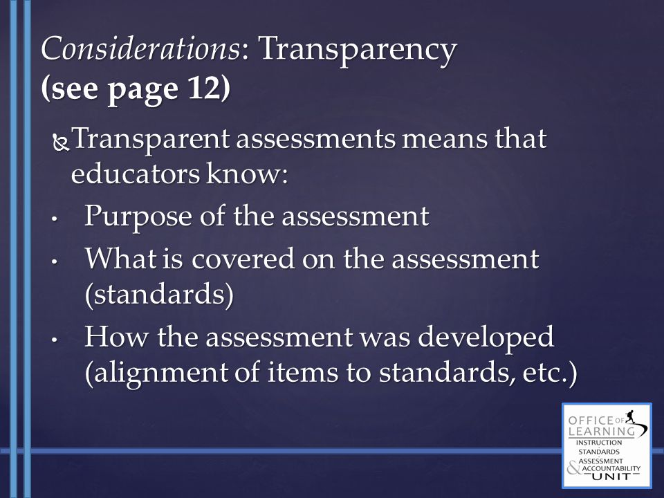  Transparent assessments means that educators know: Purpose of the assessment Purpose of the assessment What is covered on the assessment (standards) What is covered on the assessment (standards) How the assessment was developed (alignment of items to standards, etc.) How the assessment was developed (alignment of items to standards, etc.) Considerations: Transparency (see page 12)