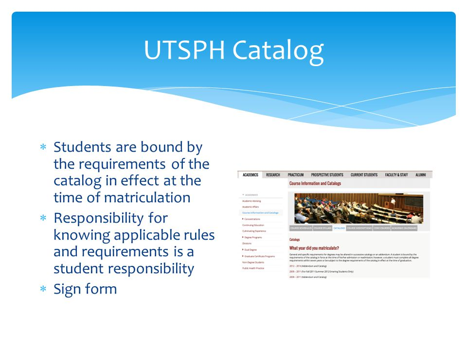 UTSPH Catalog  Students are bound by the requirements of the catalog in effect at the time of matriculation  Responsibility for knowing applicable rules and requirements is a student responsibility  Sign form