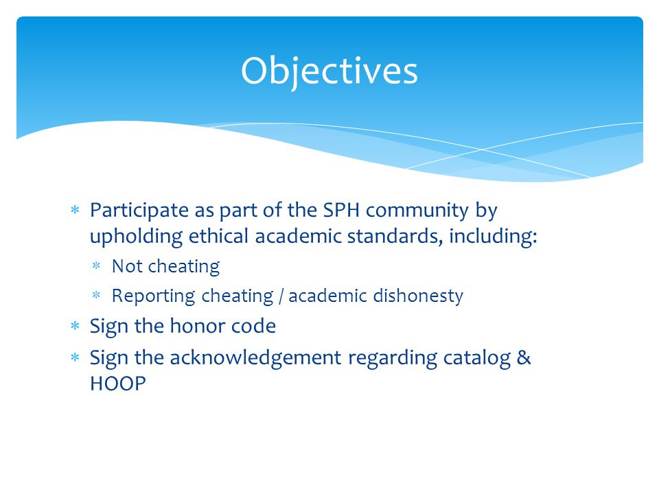 Objectives  Participate as part of the SPH community by upholding ethical academic standards, including:  Not cheating  Reporting cheating / academic dishonesty  Sign the honor code  Sign the acknowledgement regarding catalog & HOOP