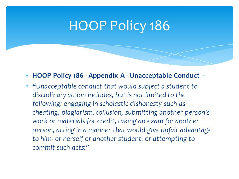 HOOP Policy 186  HOOP Policy 186 - Appendix A - Unacceptable Conduct –  Unacceptable conduct that would subject a student to disciplinary action includes, but is not limited to the following: engaging in scholastic dishonesty such as cheating, plagiarism, collusion, submitting another person s work or materials for credit, taking an exam for another person, acting in a manner that would give unfair advantage to him- or herself or another student, or attempting to commit such acts;