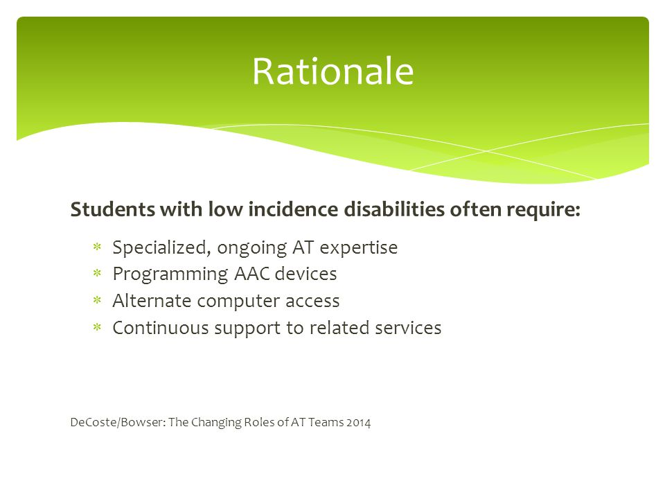 Students with low incidence disabilities often require:  Specialized, ongoing AT expertise  Programming AAC devices  Alternate computer access  Continuous support to related services DeCoste/Bowser: The Changing Roles of AT Teams 2014 Rationale