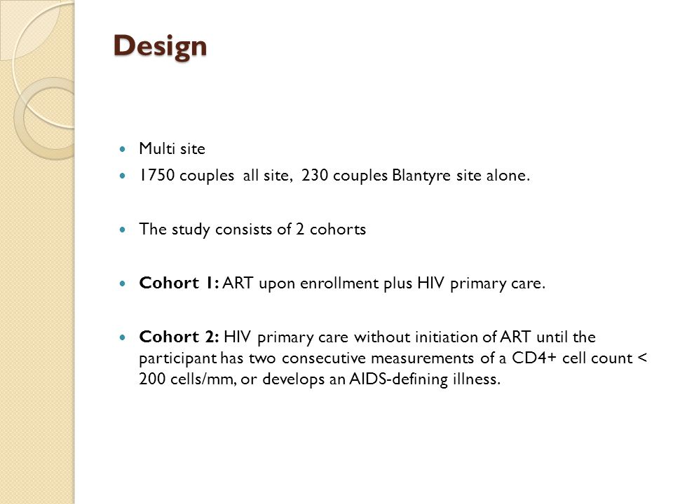 Design Multi site 1750 couples all site, 230 couples Blantyre site alone. The study consists of 2 cohorts Cohort 1: ART upon enrollment plus HIV prima