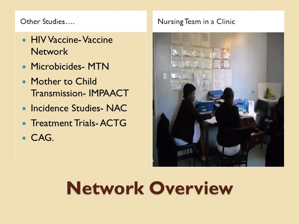 Network Overview Other Studies….Nursing Team in a Clinic HIV Vaccine- Vaccine Network Microbicides- MTN Mother to Child Transmission- IMPAACT Incidenc