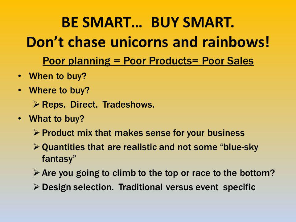 BE SMART… BUY SMART. Don't chase unicorns and rainbows.