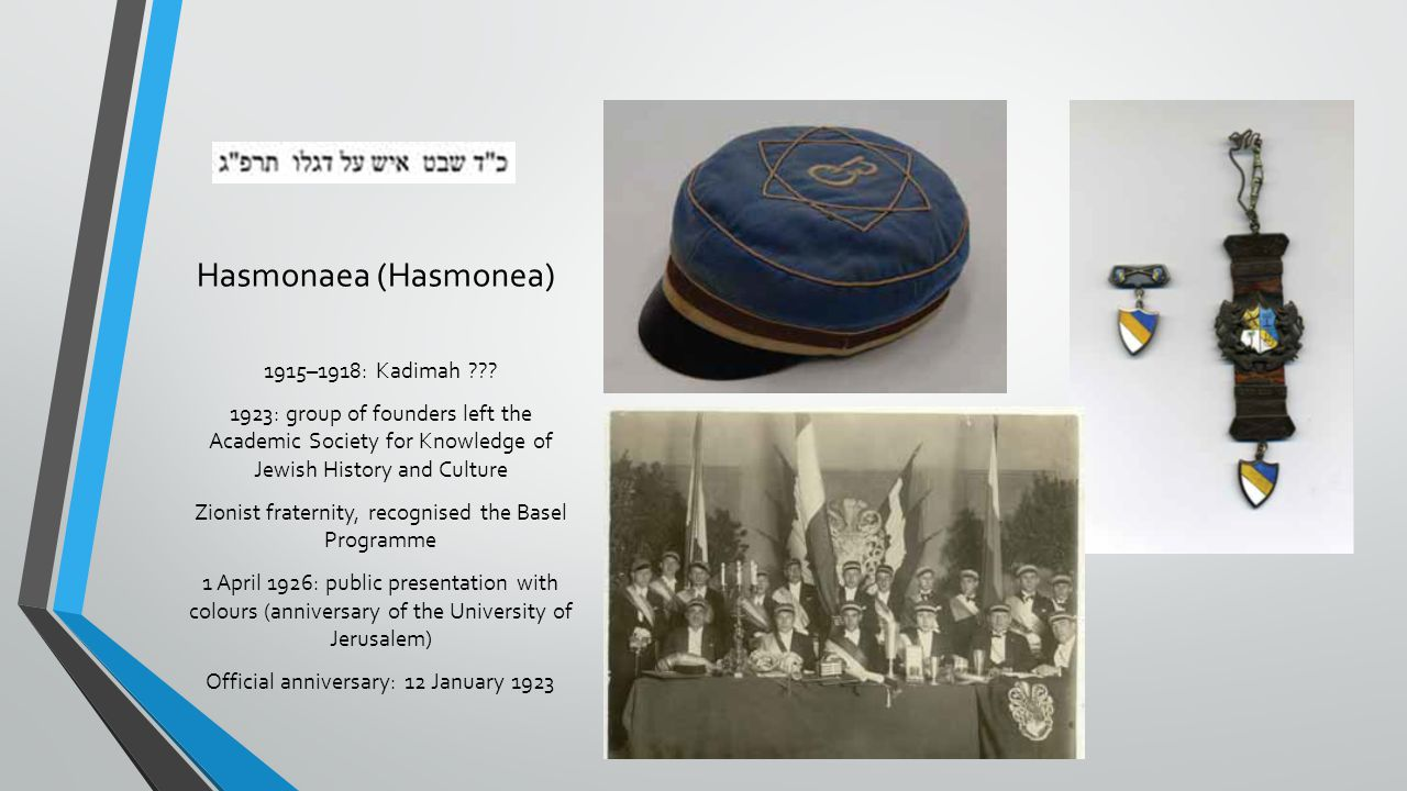 Hasmonaea (Hasmonea) 1915–1918: Kadimah ??? 1923: group of founders left the Academic Society for Knowledge of Jewish History and Culture Zionist frat