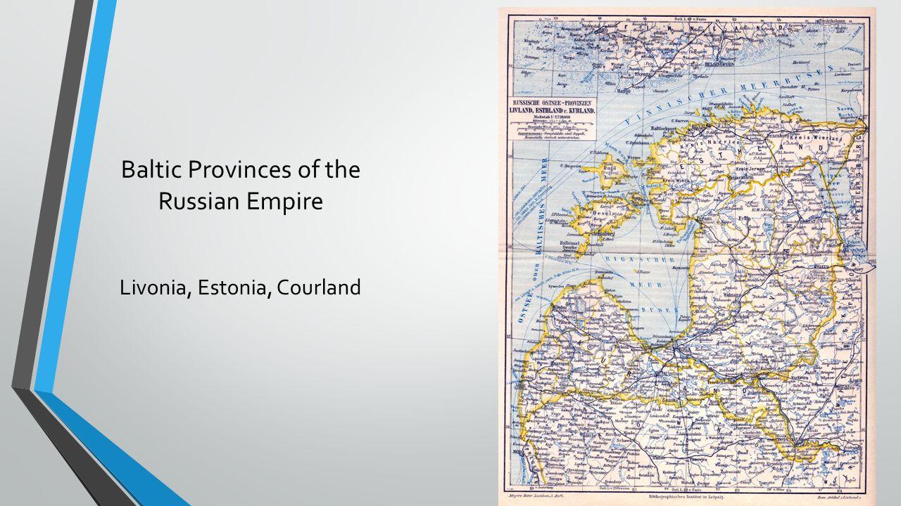 Baltic Provinces of the Russian Empire Livonia, Estonia, Courland