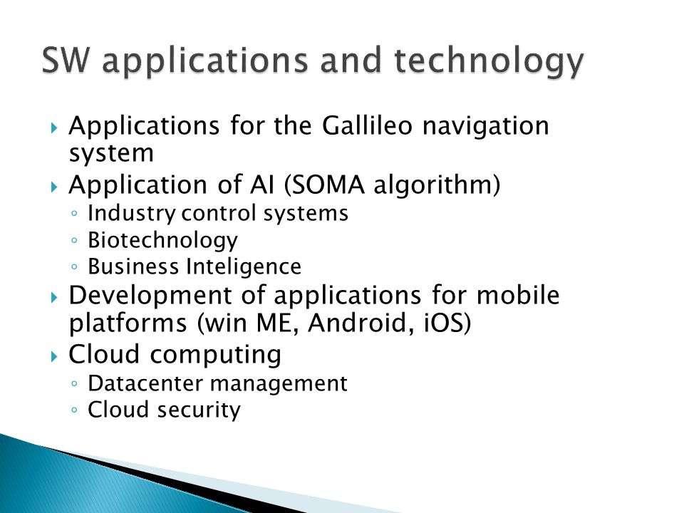  Applications for the Gallileo navigation system  Application of AI (SOMA algorithm) ◦ Industry control systems ◦ Biotechnology ◦ Business Inteligen