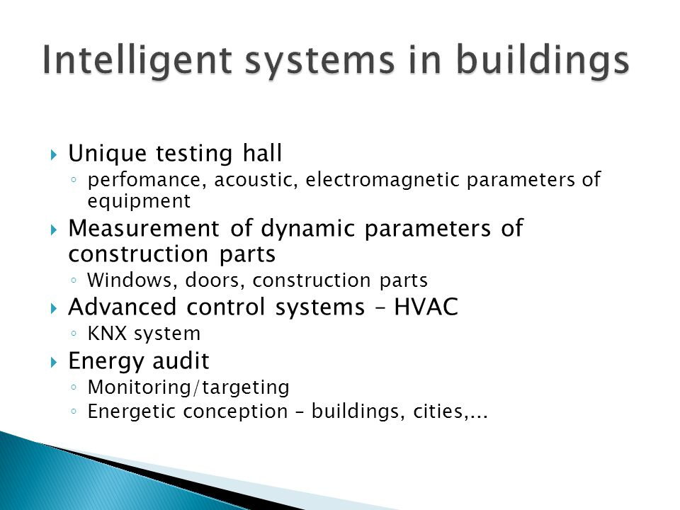  Unique testing hall ◦ perfomance, acoustic, electromagnetic parameters of equipment  Measurement of dynamic parameters of construction parts ◦ Windows, doors, construction parts  Advanced control systems – HVAC ◦ KNX system  Energy audit ◦ Monitoring/targeting ◦ Energetic conception – buildings, cities,...