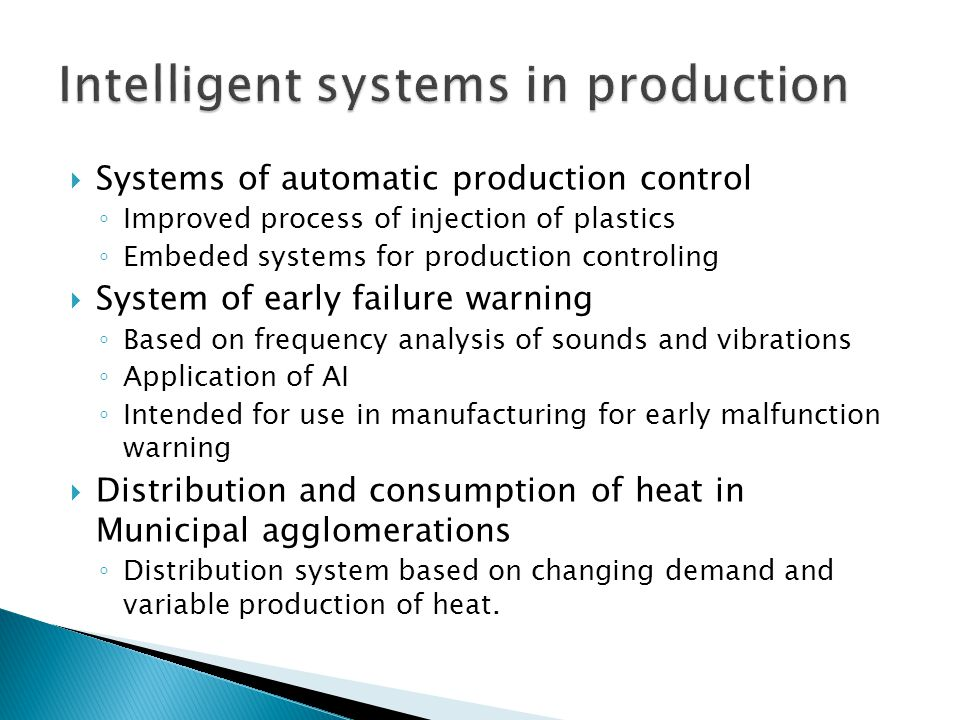  Systems of automatic production control ◦ Improved process of injection of plastics ◦ Embeded systems for production controling  System of early failure warning ◦ Based on frequency analysis of sounds and vibrations ◦ Application of AI ◦ Intended for use in manufacturing for early malfunction warning  Distribution and consumption of heat in Municipal agglomerations ◦ Distribution system based on changing demand and variable production of heat.