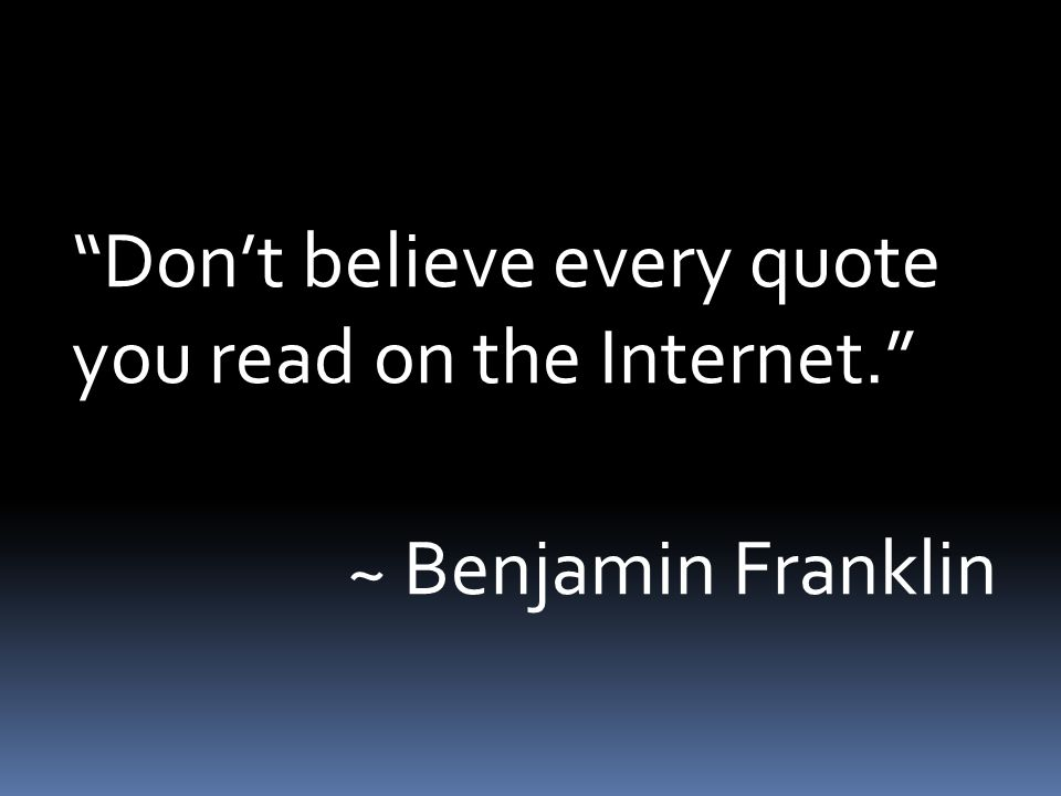 Don't believe every quote you read on the Internet. ~ Benjamin Franklin