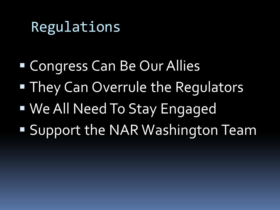 Regulations  Congress Can Be Our Allies  They Can Overrule the Regulators  We All Need To Stay Engaged  Support the NAR Washington Team