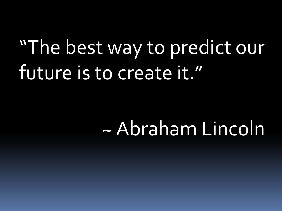The best way to predict our future is to create it. ~ Abraham Lincoln
