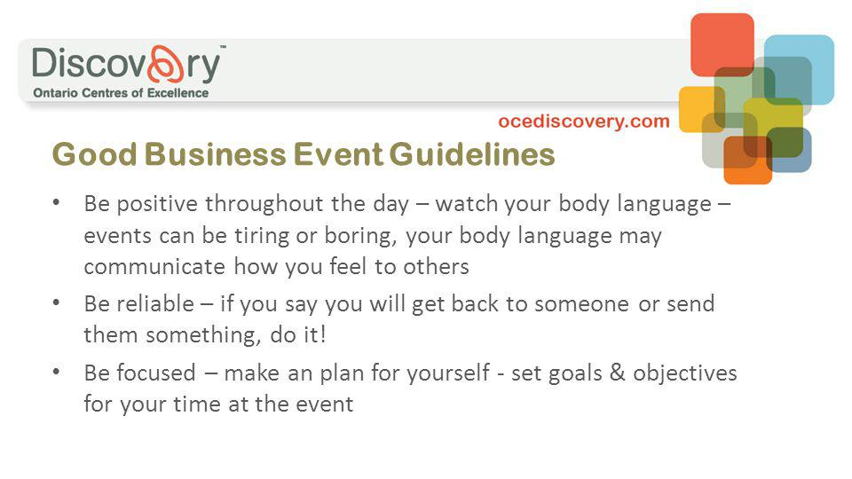 Good Business Event Guidelines Be positive throughout the day – watch your body language – events can be tiring or boring, your body language may communicate how you feel to others Be reliable – if you say you will get back to someone or send them something, do it.