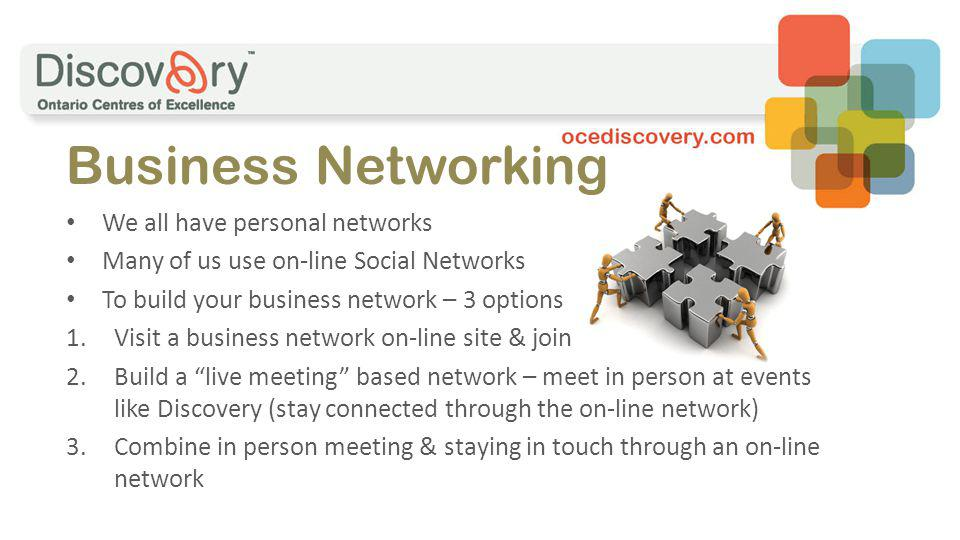 We all have personal networks Many of us use on-line Social Networks To build your business network – 3 options 1.Visit a business network on-line site & join 2.Build a live meeting based network – meet in person at events like Discovery (stay connected through the on-line network) 3.Combine in person meeting & staying in touch through an on-line network Business Networking