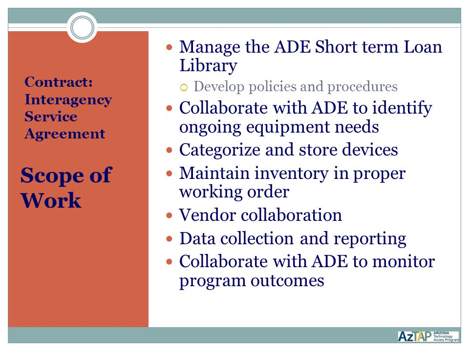 Contract: Interagency Service Agreement Scope of Work Manage the ADE Short term Loan Library  Develop policies and procedures Collaborate with ADE to identify ongoing equipment needs Categorize and store devices Maintain inventory in proper working order Vendor collaboration Data collection and reporting Collaborate with ADE to monitor program outcomes