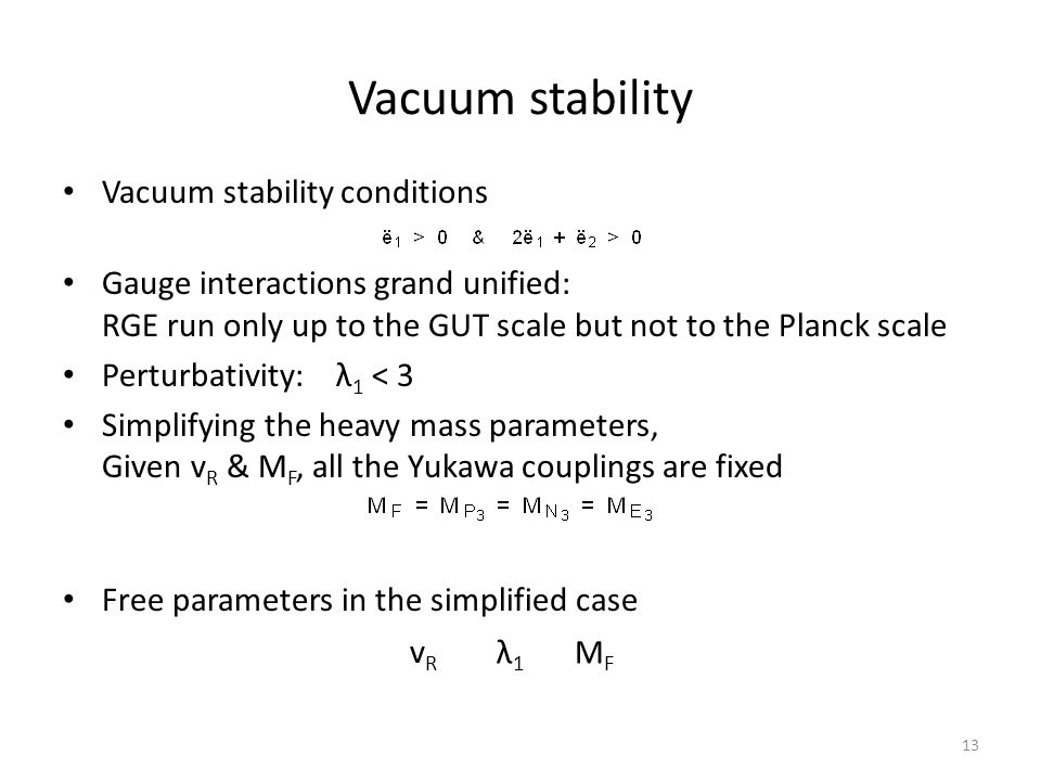 Vacuum stability Vacuum stability conditions Gauge interactions grand unified: RGE run only up to the GUT scale but not to the Planck scale Perturbativity: λ 1 < 3 Simplifying the heavy mass parameters, Given v R & M F, all the Yukawa couplings are fixed Free parameters in the simplified case λ1λ1 vRvR MFMF 13