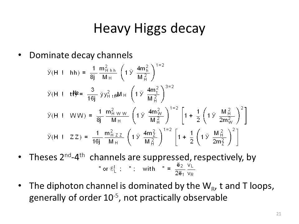 Heavy Higgs decay Dominate decay channels Theses 2 nd -4 th channels are suppressed, respectively, by The diphoton channel is dominated by the W R, t and T loops, generally of order 10 -5, not practically observable 21