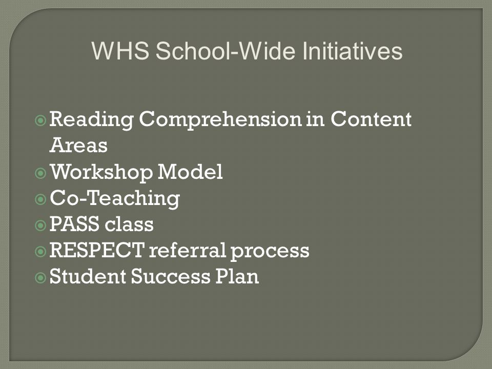  Reading Comprehension in Content Areas  Workshop Model  Co-Teaching  PASS class  RESPECT referral process  Student Success Plan WHS School-Wide Initiatives