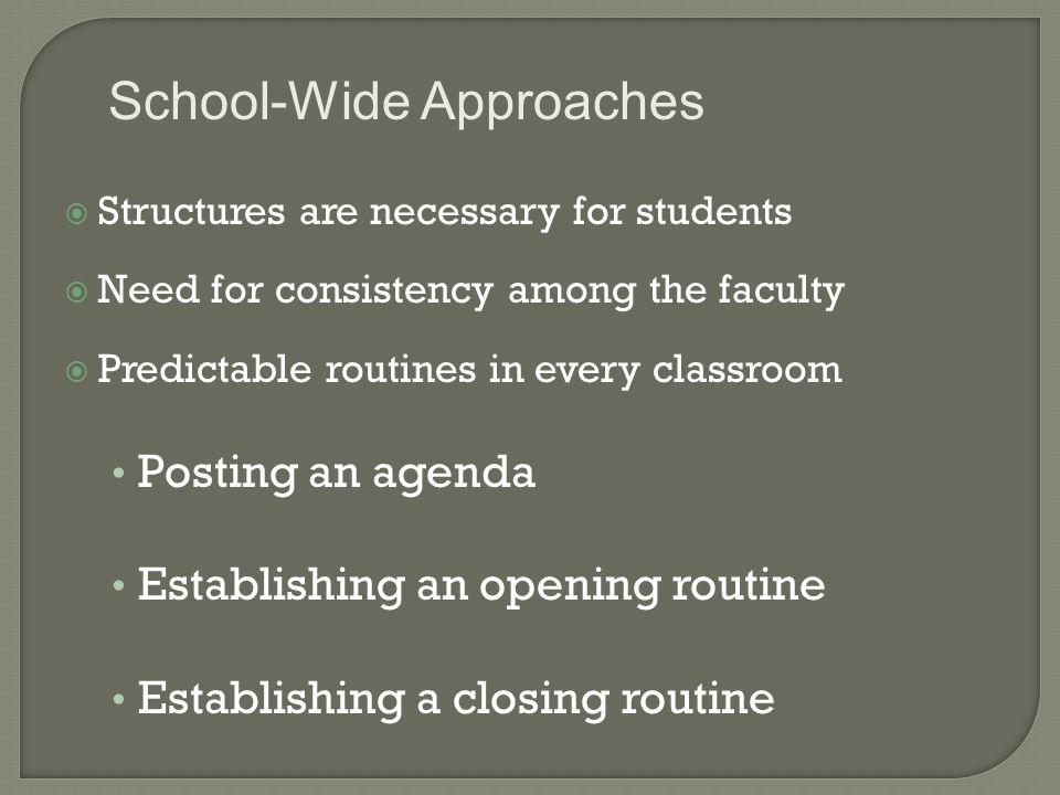  Structures are necessary for students  Need for consistency among the faculty  Predictable routines in every classroom Posting an agenda Establishing an opening routine Establishing a closing routine School-Wide Approaches