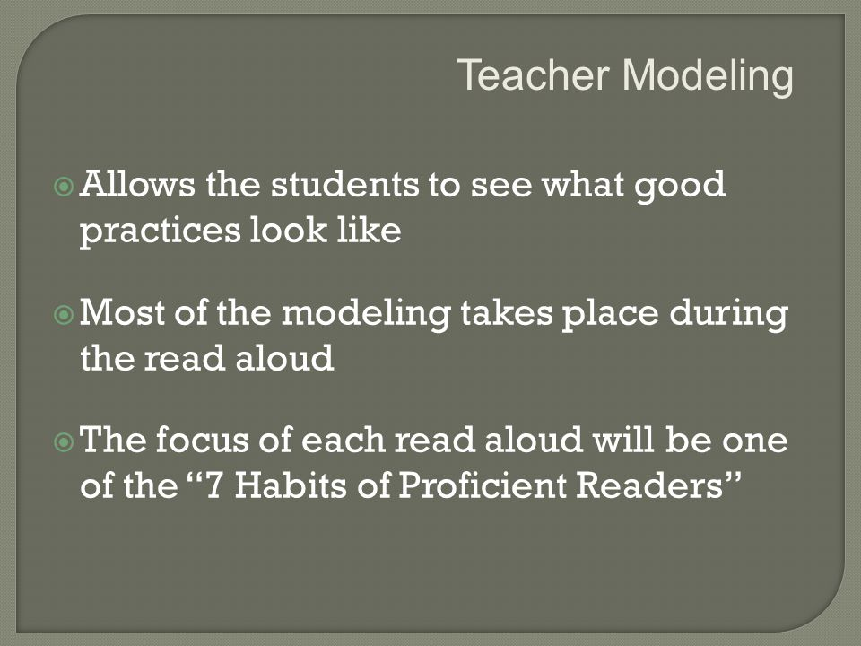  Allows the students to see what good practices look like  Most of the modeling takes place during the read aloud  The focus of each read aloud will be one of the 7 Habits of Proficient Readers Teacher Modeling