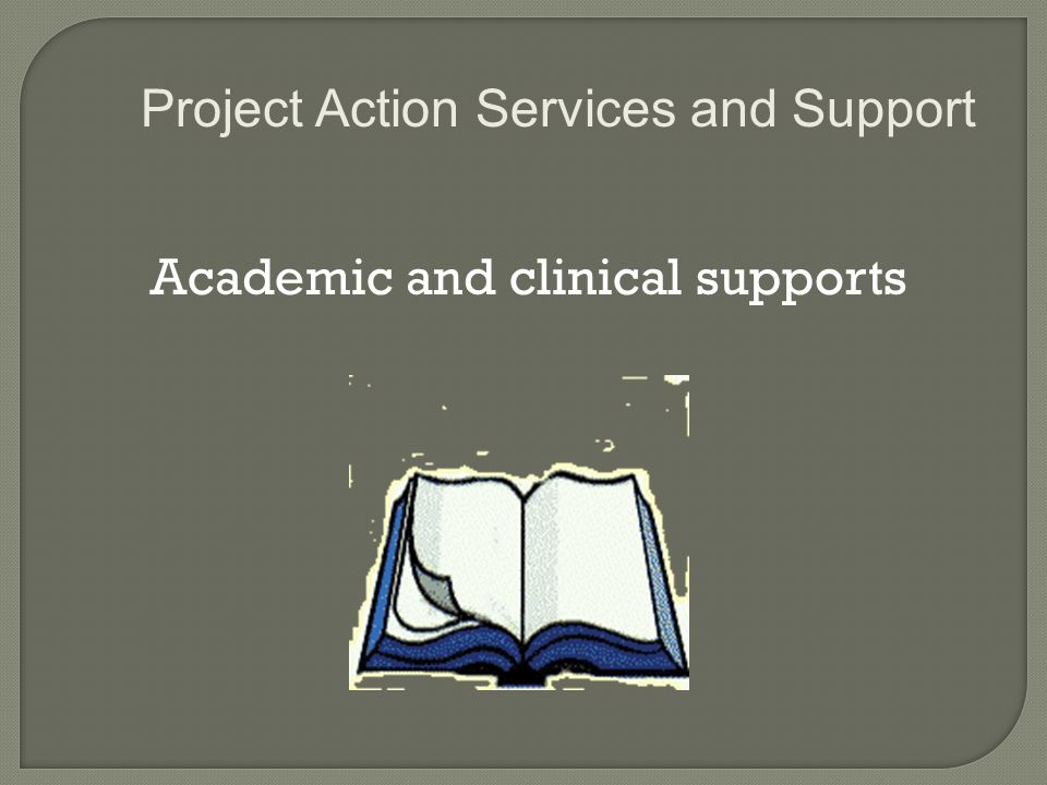 Academic and clinical supports Project Action Services and Support