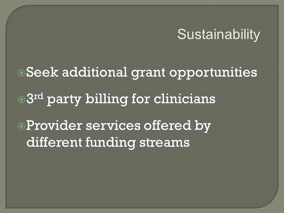  Seek additional grant opportunities  3 rd party billing for clinicians  Provider services offered by different funding streams Sustainability