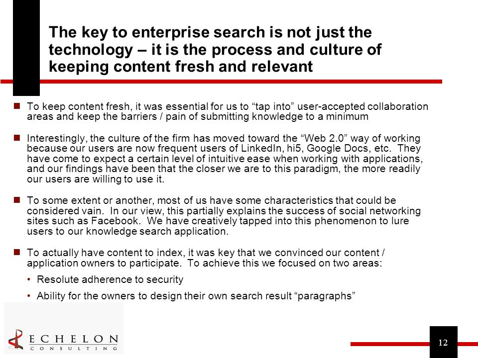 12 The key to enterprise search is not just the technology – it is the process and culture of keeping content fresh and relevant To keep content fresh