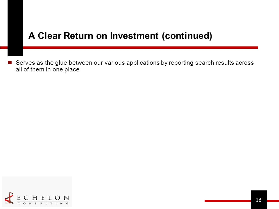 16 A Clear Return on Investment (continued) Serves as the glue between our various applications by reporting search results across all of them in one