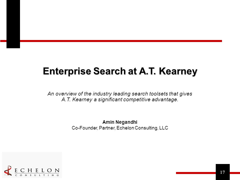 17 Enterprise Search at A.T. Kearney Amin Negandhi Co-Founder, Partner, Echelon Consulting, LLC An overview of the industry leading search toolsets th