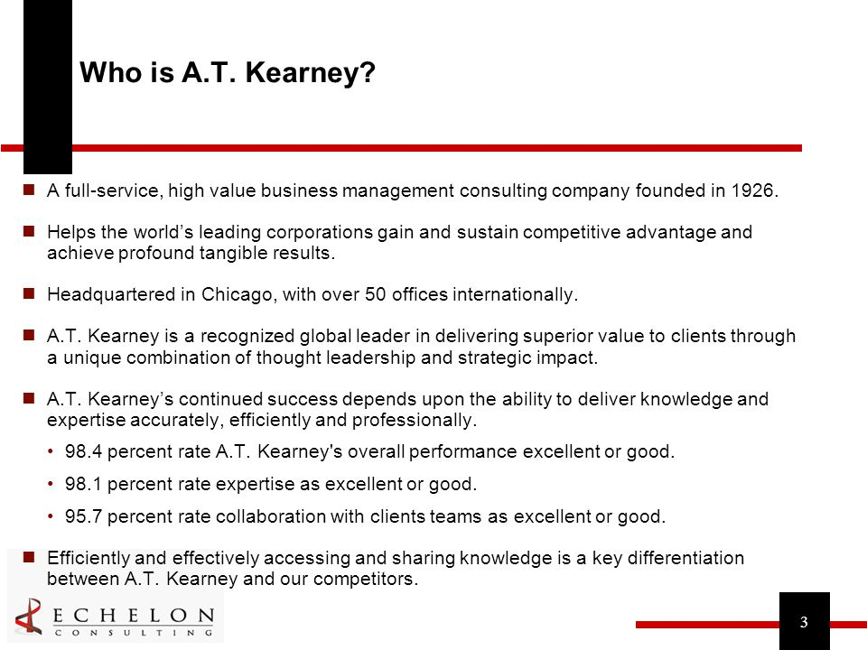 3 Who is A.T. Kearney? A full-service, high value business management consulting company founded in 1926. Helps the world's leading corporations gain