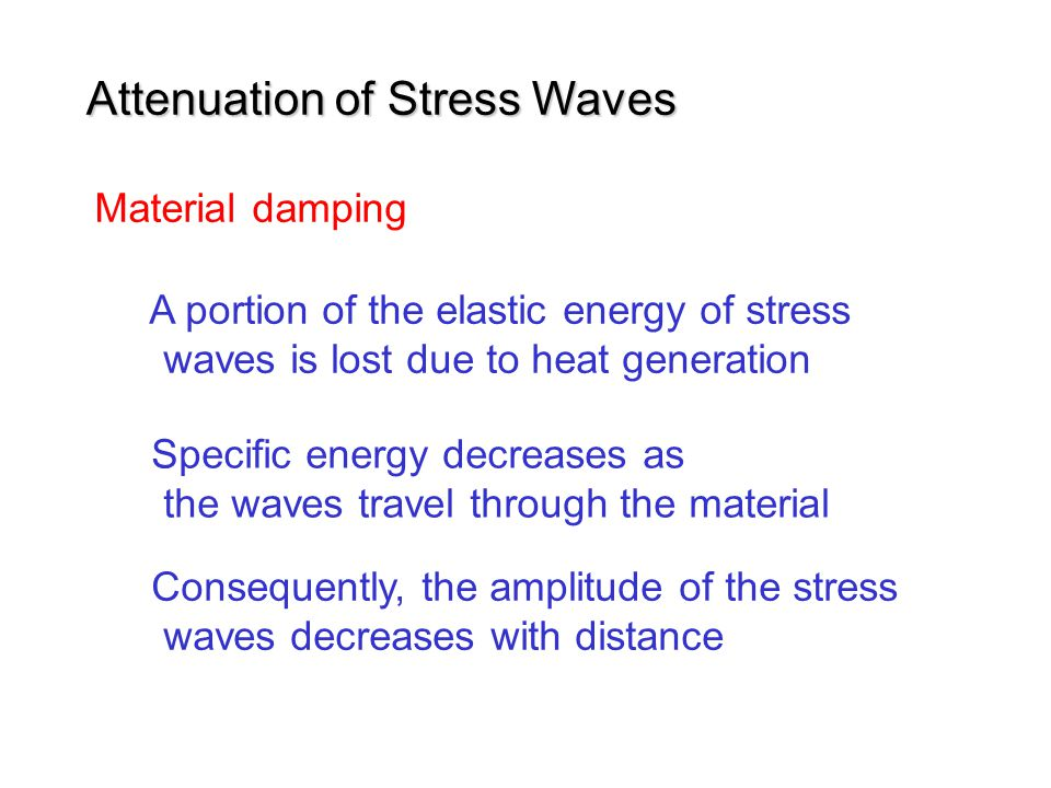 Material damping A portion of the elastic energy of stress waves is lost due to heat generation Specific energy decreases as the waves travel through the material Consequently, the amplitude of the stress waves decreases with distance Attenuation of Stress Waves