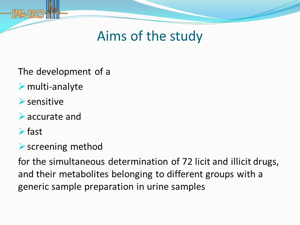 Aims of the study The development of a  multi-analyte  sensitive  accurate and  fast  screening method for the simultaneous determination of 72 licit and illicit drugs, and their metabolites belonging to different groups with a generic sample preparation in urine samples
