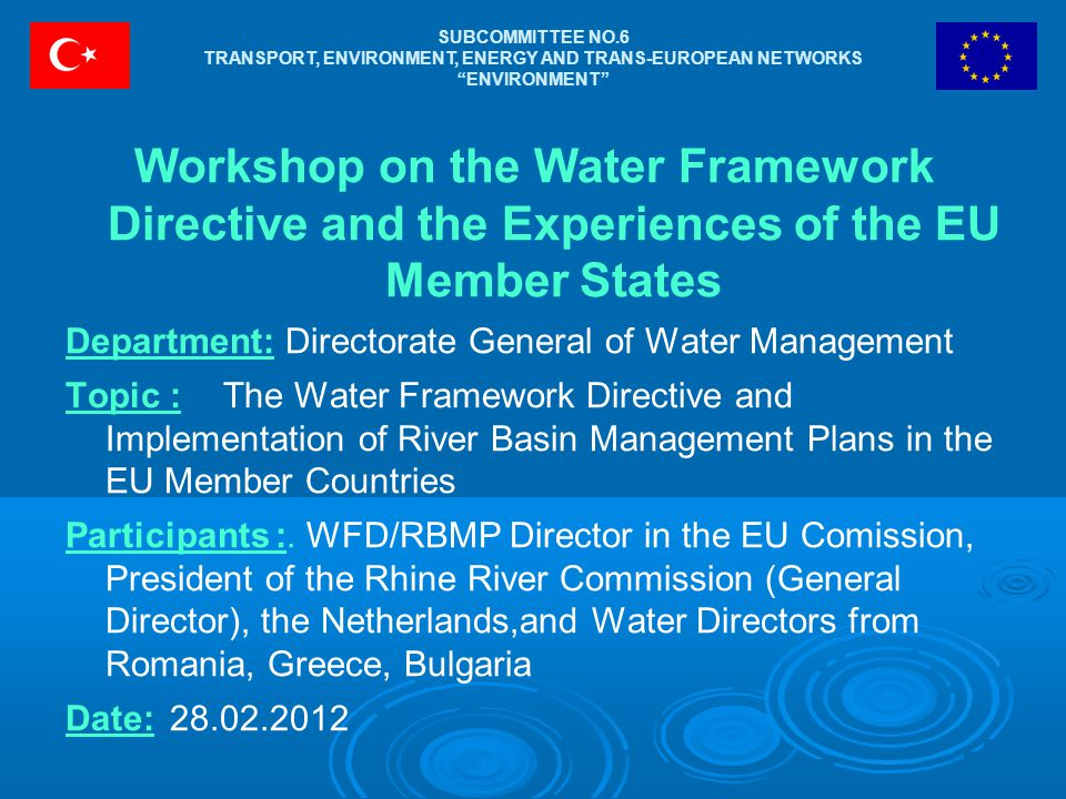 SUBCOMMITTEE NO.6 TRANSPORT, ENVIRONMENT, ENERGY AND TRANS-EUROPEAN NETWORKS ENVIRONMENT Workshop on the Water Framework Directive and the Experiences of the EU Member States Department: Directorate General of Water Management Topic:The Water Framework Directive and Implementation of River Basin Management Plans in the EU Member Countries Participants:.