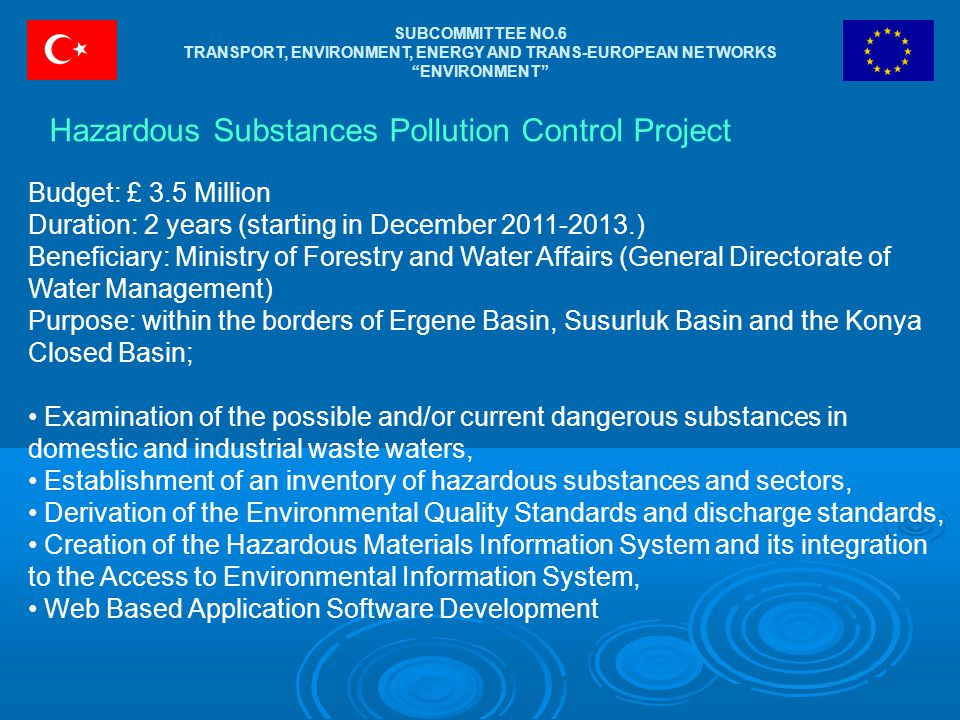 SUBCOMMITTEE NO.6 TRANSPORT, ENVIRONMENT, ENERGY AND TRANS-EUROPEAN NETWORKS ENVIRONMENT Hazardous Substances Pollution Control Project Budget: £ 3.5 Million Duration: 2 years (starting in December 2011-2013.) Beneficiary: Ministry of Forestry and Water Affairs (General Directorate of Water Management) Purpose: within the borders of Ergene Basin, Susurluk Basin and the Konya Closed Basin; Examination of the possible and/or current dangerous substances in domestic and industrial waste waters, Establishment of an inventory of hazardous substances and sectors, Derivation of the Environmental Quality Standards and discharge standards, Creation of the Hazardous Materials Information System and its integration to the Access to Environmental Information System, Web Based Application Software Development