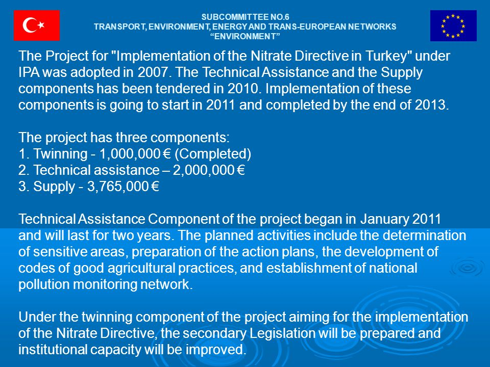 SUBCOMMITTEE NO.6 TRANSPORT, ENVIRONMENT, ENERGY AND TRANS-EUROPEAN NETWORKS ENVIRONMENT The Project for Implementation of the Nitrate Directive in Turkey under IPA was adopted in 2007.