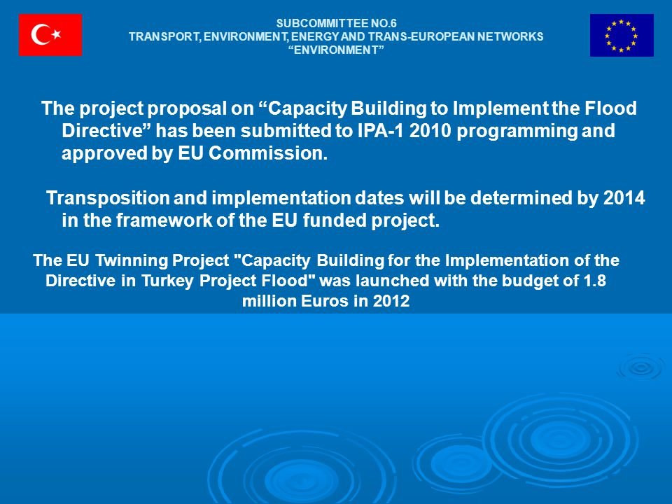 SUBCOMMITTEE NO.6 TRANSPORT, ENVIRONMENT, ENERGY AND TRANS-EUROPEAN NETWORKS ENVIRONMENT The EU Twinning Project Capacity Building for the Implementation of the Directive in Turkey Project Flood was launched with the budget of 1.8 million Euros in 2012 The project proposal on Capacity Building to Implement the Flood Directive has been submitted to IPA-1 2010 programming and approved by EU Commission.
