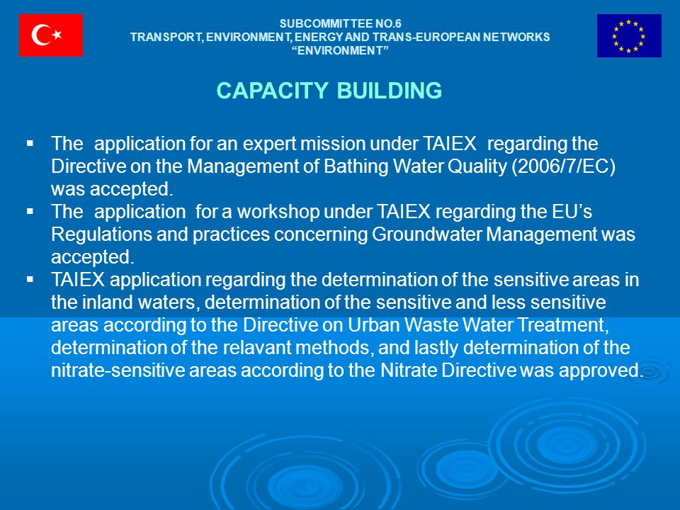 SUBCOMMITTEE NO.6 TRANSPORT, ENVIRONMENT, ENERGY AND TRANS-EUROPEAN NETWORKS ENVIRONMENT CAPACITY BUILDING  The application for an expert mission under TAIEX regarding the Directive on the Management of Bathing Water Quality (2006/7/EC) was accepted.