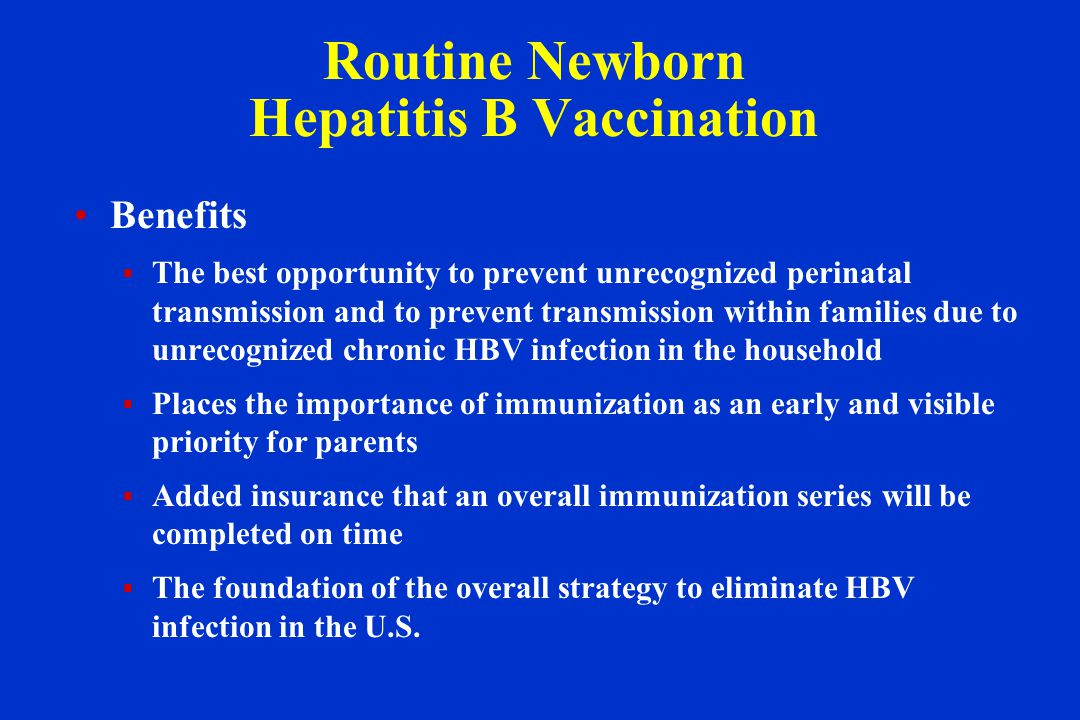 Routine Newborn Hepatitis B Vaccination Benefits  The best opportunity to prevent unrecognized perinatal transmission and to prevent transmission within families due to unrecognized chronic HBV infection in the household  Places the importance of immunization as an early and visible priority for parents  Added insurance that an overall immunization series will be completed on time  The foundation of the overall strategy to eliminate HBV infection in the U.S.