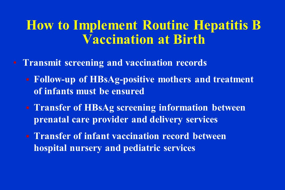 How to Implement Routine Hepatitis B Vaccination at Birth Transmit screening and vaccination records  Follow-up of HBsAg-positive mothers and treatment of infants must be ensured  Transfer of HBsAg screening information between prenatal care provider and delivery services  Transfer of infant vaccination record between hospital nursery and pediatric services