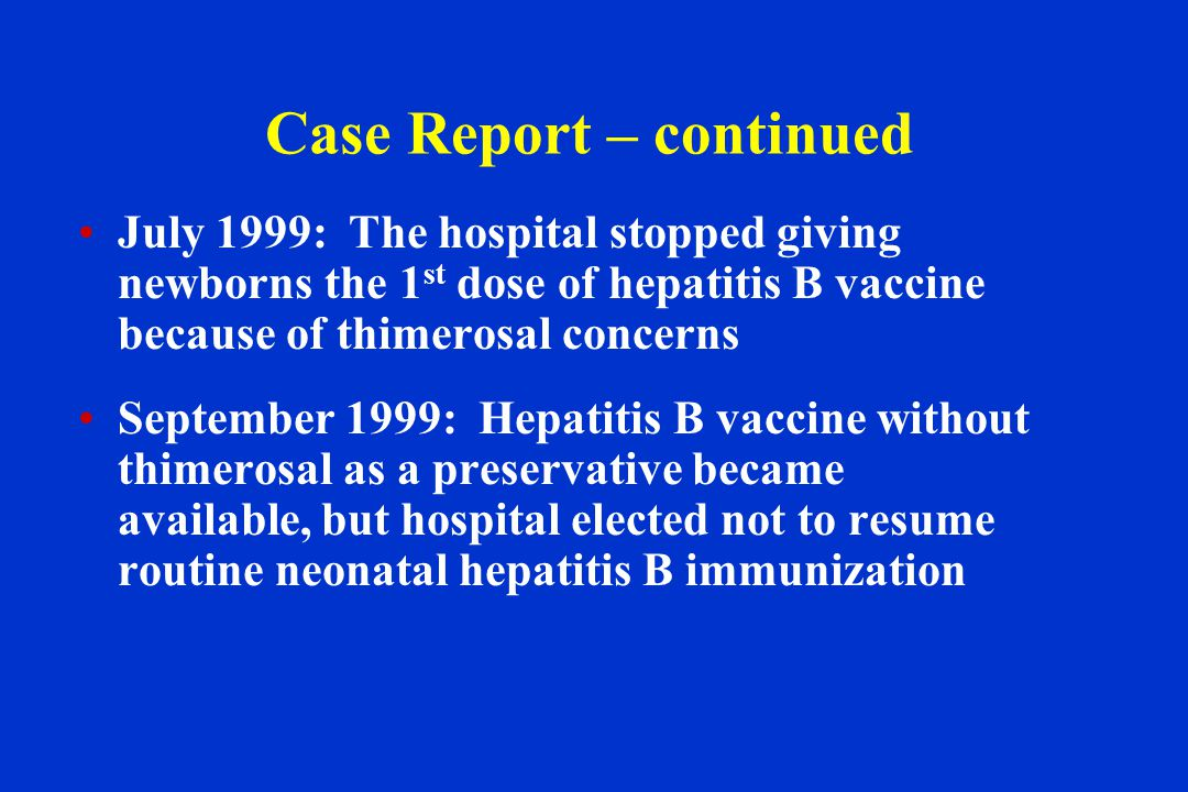 Case Report – continued July 1999: The hospital stopped giving newborns the 1 st dose of hepatitis B vaccine because of thimerosal concerns September 1999: Hepatitis B vaccine without thimerosal as a preservative became available, but hospital elected not to resume routine neonatal hepatitis B immunization